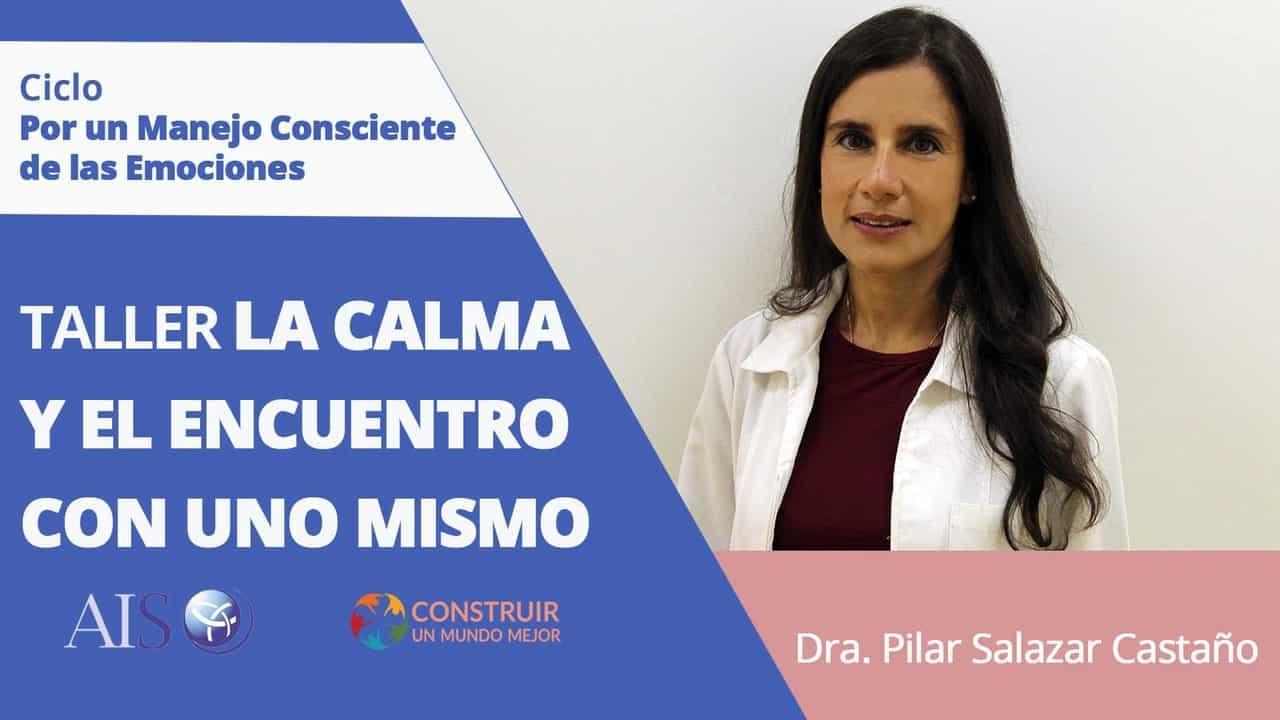 """Conferencia Online Gratuita Ciclo por un Manejo Consciente de las Emociones Taller – """"La Calma y el Encuentro con uno Mismo"""" por la Dra. Pilar Salazar Castaño"""
